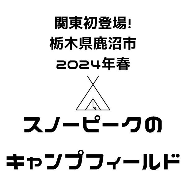 【関東初!】snowpeak(スノーピーク)のキャンプフィールドが栃木県鹿沼市に開業予定|2024年春