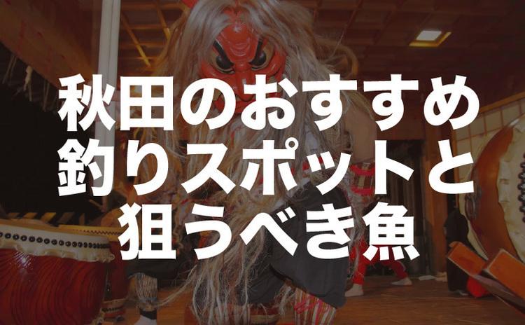秋田県の釣り場情報 アジ、キス、ヒラメなど狙う魚別に解説!