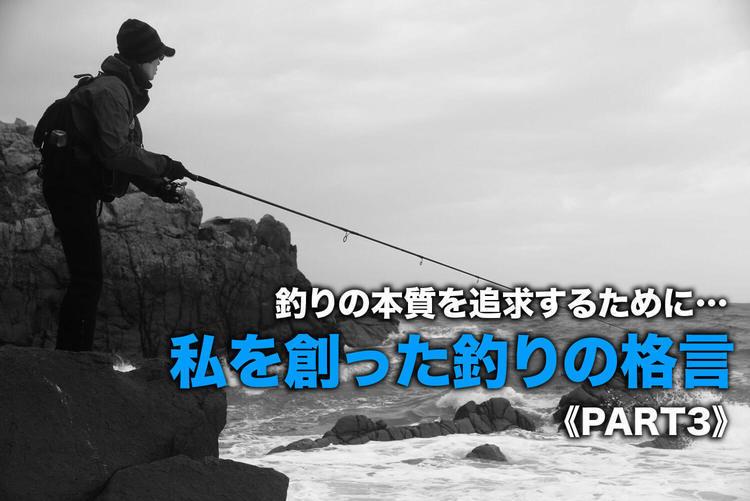 【釣りの本質を追求するために…】私を創った釣りの格言《PART3》