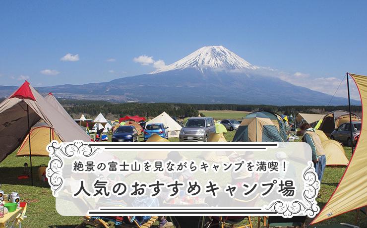 絶景の富士山を見ながらキャンプを満喫!人気のおすすめキャンプ場11選