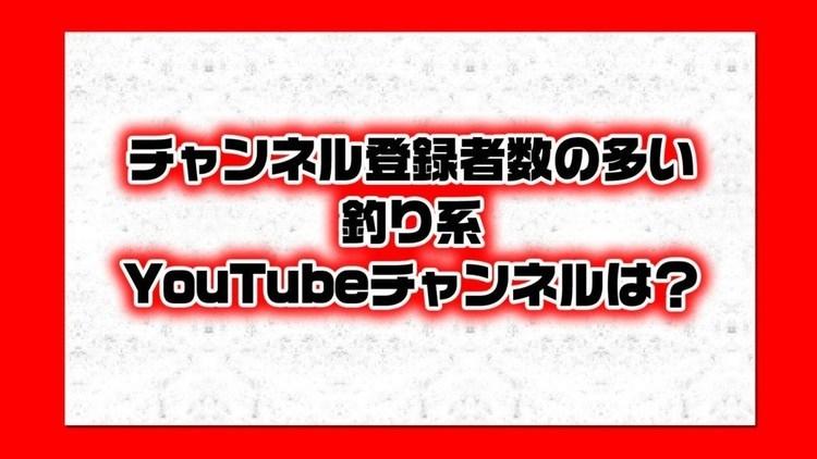 チャンネル登録者の多い釣り系YouTubeユーチューブチャンネルは?