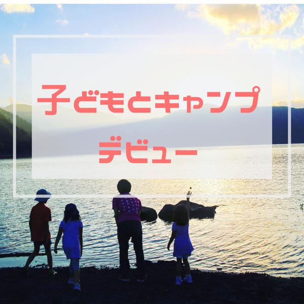 【必見!初心者ファミリーキャンプ】子どものキャンプデビューのポイントはこれ!何歳から?季節は?8つのおすすめを紹介!