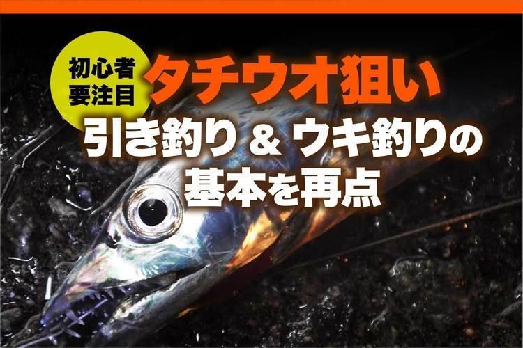 初心者注目!! タチウオ狙いの引き釣り&ウキ釣りの基本を再点検