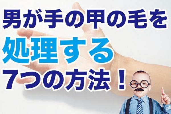 男が手の甲の毛を処理する7つの方法!男性の手の毛は見られてる!