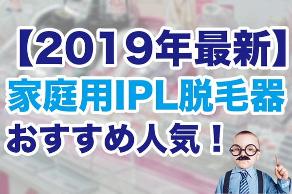 【2019】家庭用IPL脱毛器おすすめ人気13選!効果や口コミで比較!
