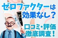 【評判】ゼロファクターは効果なし?口コミ・評価を徹底調査!