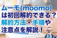 ムーモ(moomo)は初回解約できる?解約方法・手順や注意点を解説!