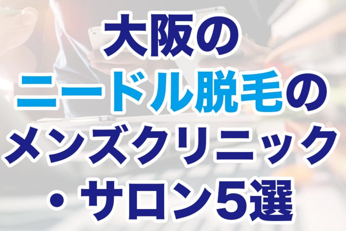 大阪のニードル脱毛のメンズクリニック・サロン5選【安さで比較】