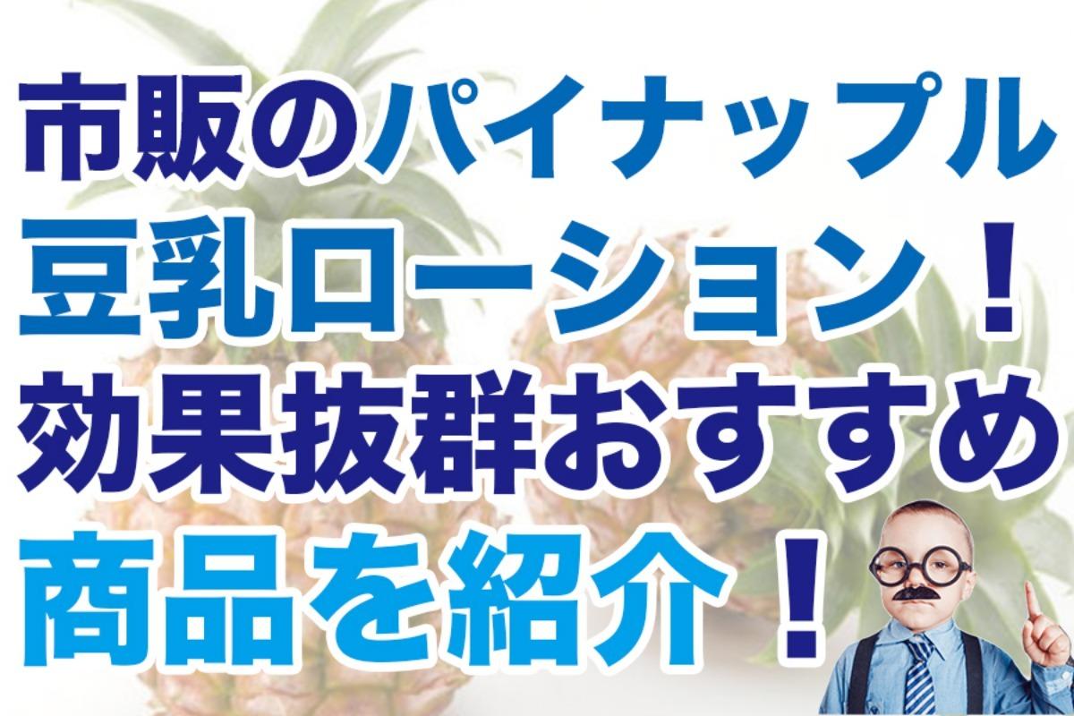 市販のパイナップル豆乳ローション8選!効果抜群おすすめ商品を紹介!