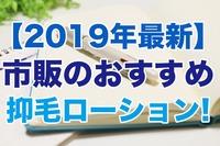 【2019年最新】市販のおすすめ抑毛ローション13選!口コミも調査!