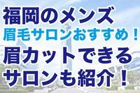 福岡のメンズ眉毛サロンおすすめ5選!眉カットできるサロンも紹介!
