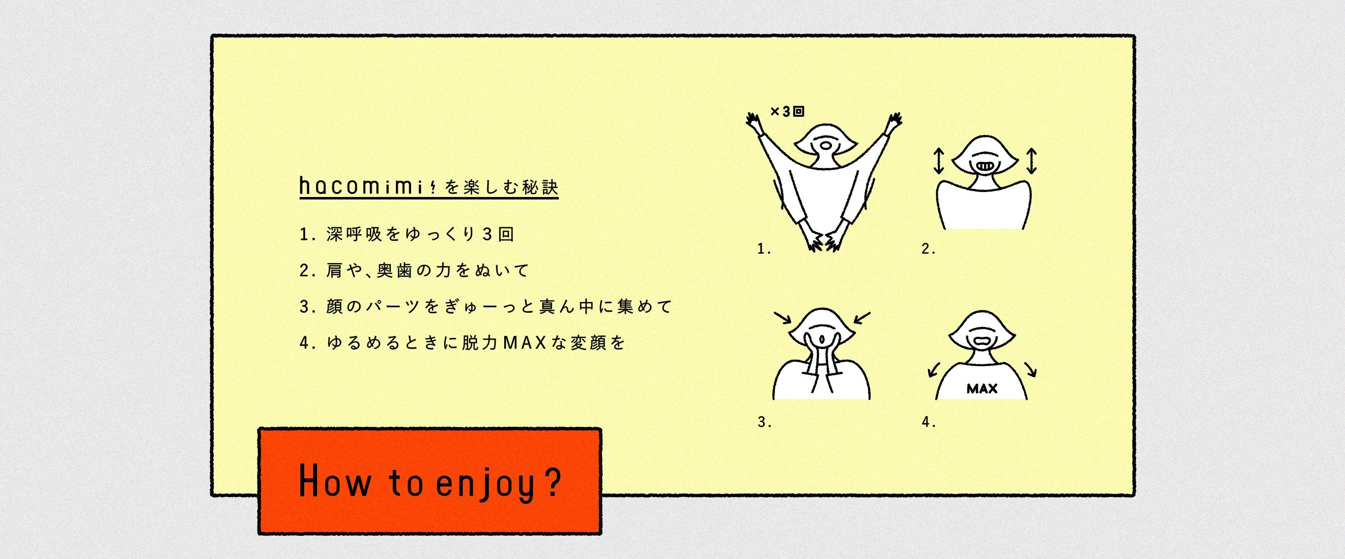 haco!mimi!を楽しむ秘訣 1. 深呼吸をゆっくり3回 2. 肩や、奥歯の力をぬいて 3. 顔のパーツをぎゅーっと真ん中に集めて 4. ゆるめるときに脱力MAXな変顔を