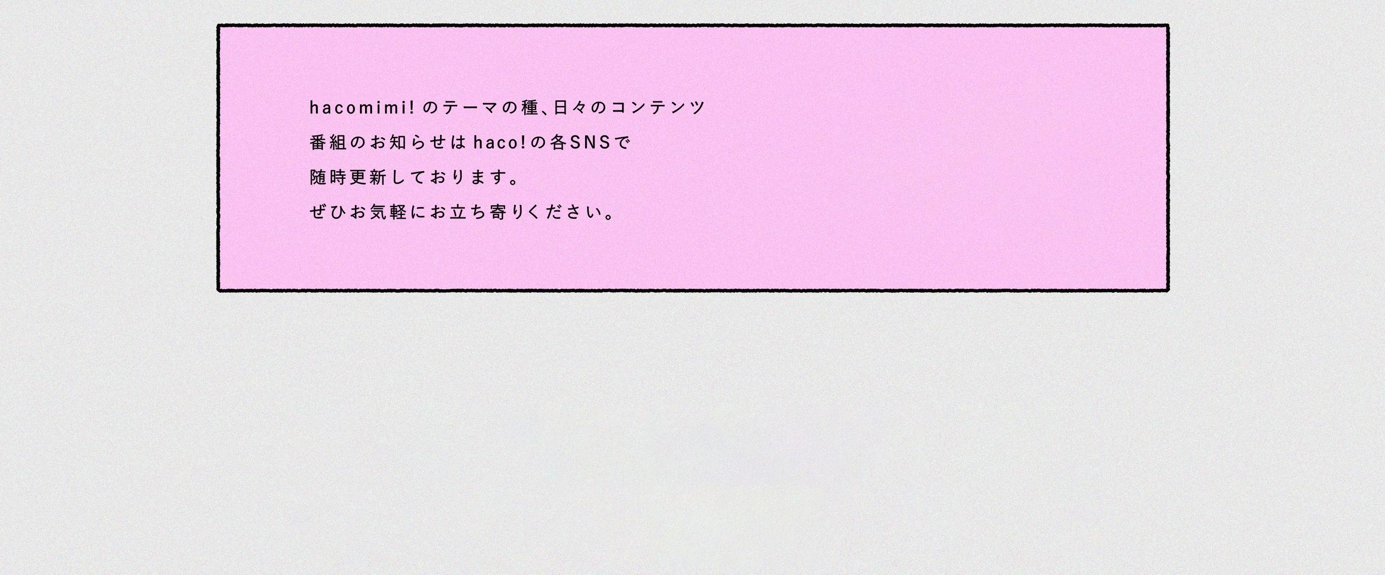 hacomimi!のテーマの種、日々のコンテンツ 番組のお知らせはhaco! の各SNSで随時更新しております。ぜひお気軽にお立ち寄りください。
