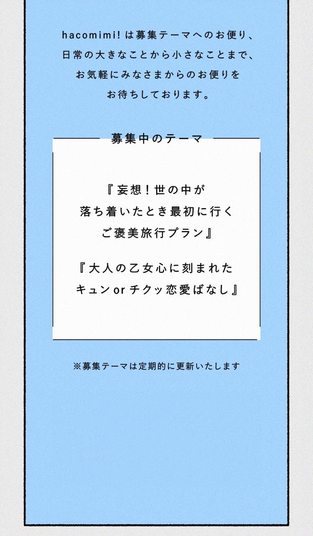 hacomimi! は募集テーマへのお便り、日常の大きなことから小さなことまで、お気軽にみなさまからのお便りをお待ちしております。※募集テーマは定期的に更新いたします