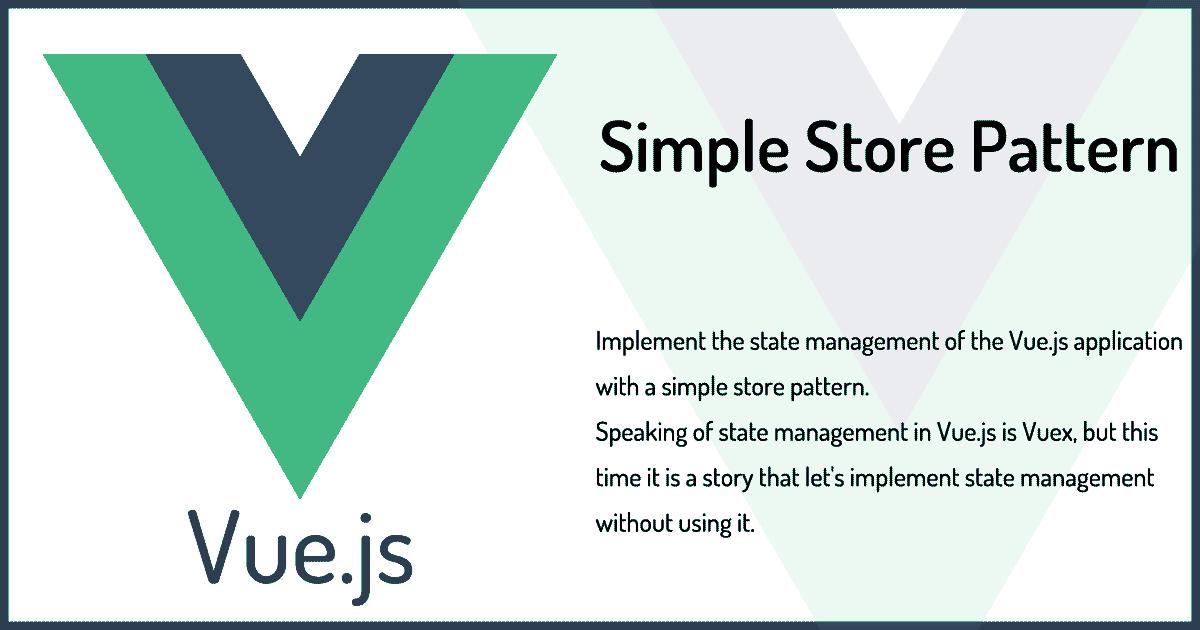Vue.jsアプリケーションの状態管理をシンプルなstoreパターンで実装する