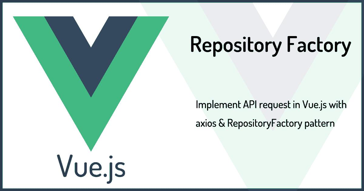 Vue.jsでのAPIリクエストをaxios&RepositoryFactoryパターンで実装する