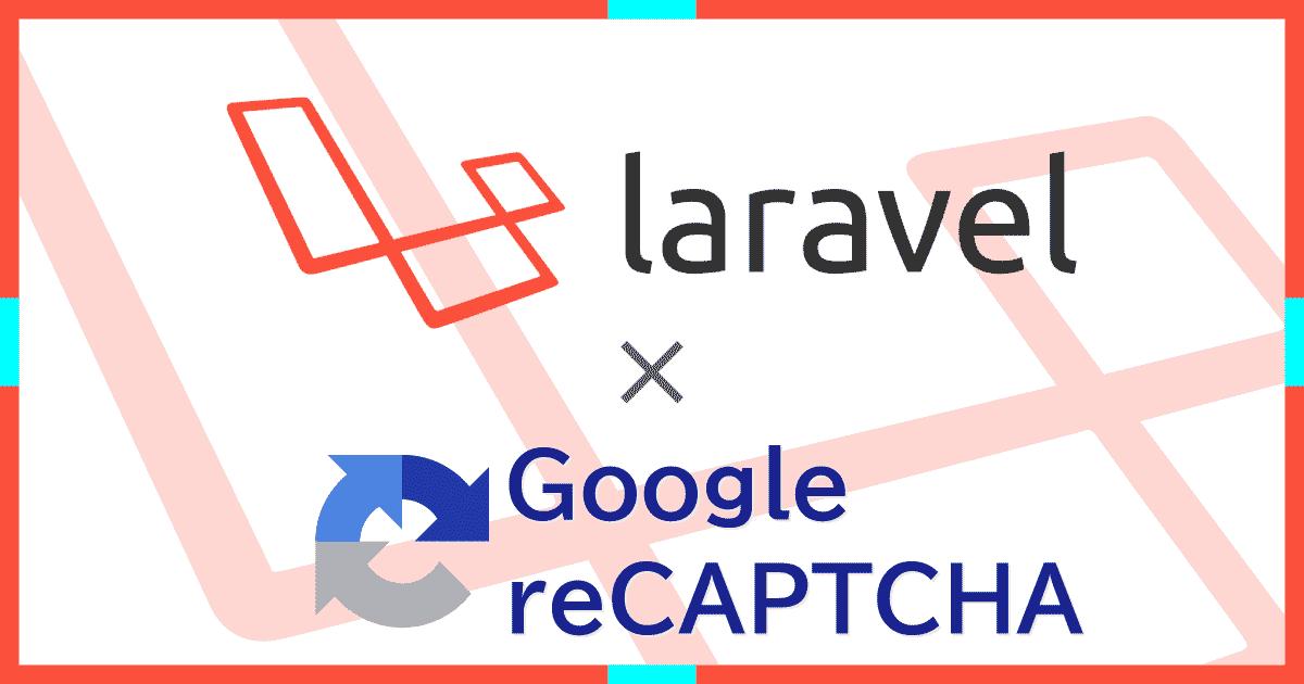 LaravelにreCAPTCHAを導入してボットによるフォーム操作(スパム行為・攻撃)を根絶する