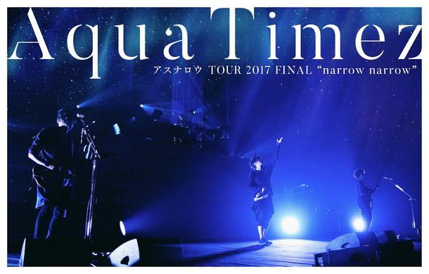"DVD『Aqua Timez アスナロウ TOUR 2017 FINAL ""narrow narrow""』"