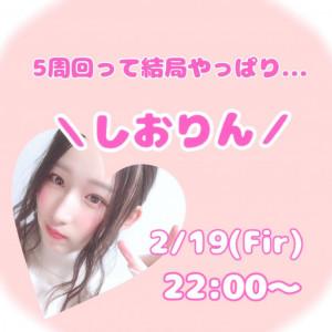 2/19(金)Shioriちゃん周年企画『5周回って結局やっぱり\しおりん/』
