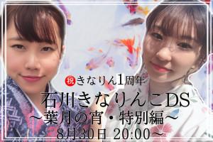 8/30(日)20:00~【祝】きなりん1周年 石川きなりんこDS〜葉月の宵・特別編〜