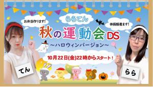 10/22(金)  てん♡ちゃん × *らら*ちゃん DS企画「ららてん!秋の運動会DS!~ハロウィンバージョン~」