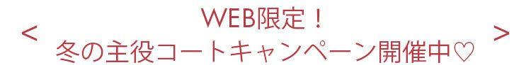 WEB限定!冬の主役コートキャンペーン開催中♡