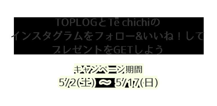 TOPLOGとTé chichiのインスタグラムをフォロー&いいね!してプレゼントをGETしよう!キャンペーン期間 5/2-5/17