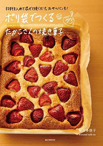 ポリ袋でつくる たかこさんの焼き菓子:材料を入れて混ぜて焼くだけ。おやつパンも!