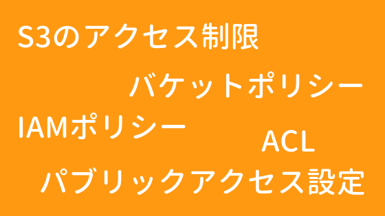 S3のアクセス制限(バケットポリシー, IAMポリシー, ACL)
