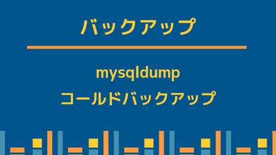 バックアップ(mysqldump, コールドバックアップ)