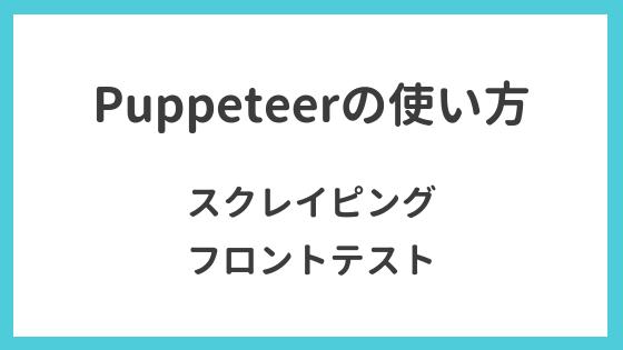 Puppeteerの使い方(スクレイピング, フロントテストで活用)