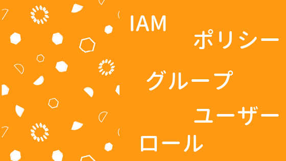 IAMの基本(ポリシー, ユーザー, グループ, ロール)