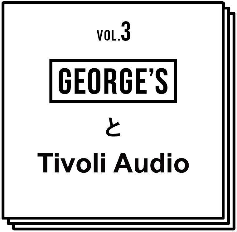 VOL.3 GEORGE'SとTivoli Audio