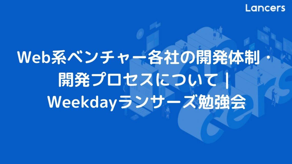 Web系ベンチャー各社の開発体制・開発プロセスについて | Weekdayランサーズ勉強会