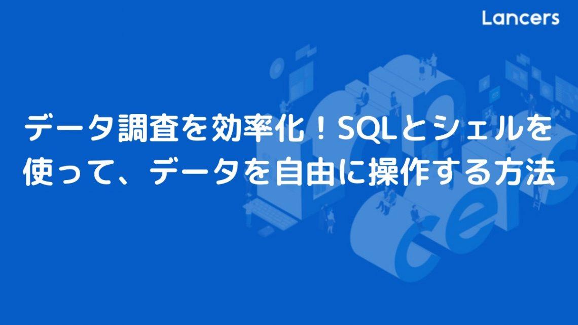 データ調査を効率化!SQLとシェルを使って、データを自由に操作する方法