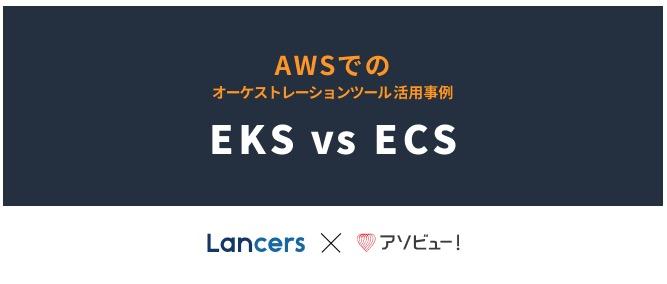 【アソビュー×ランサーズ】AWSでのオーケストレーションツールの活用事例(EKS vs ECS)を開催しました!