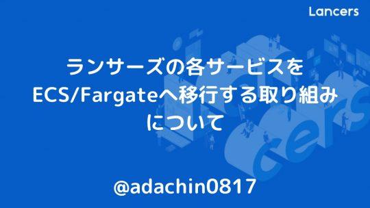 ランサーズの各サービスをECS/Fargateへ移行する取り組みについて