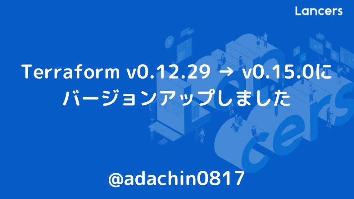 Terraform v0.12.29 → v0.15.0にバージョンアップしました
