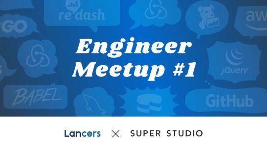 [Lancers x SUPER STUDIO]第1回 Engineer Meetup を開催しました!