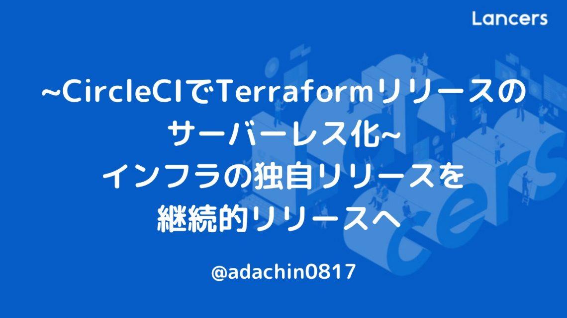 ~CircleCIでTerraformリリースのサーバーレス化~ インフラの独自リリースを継続的リリースへ