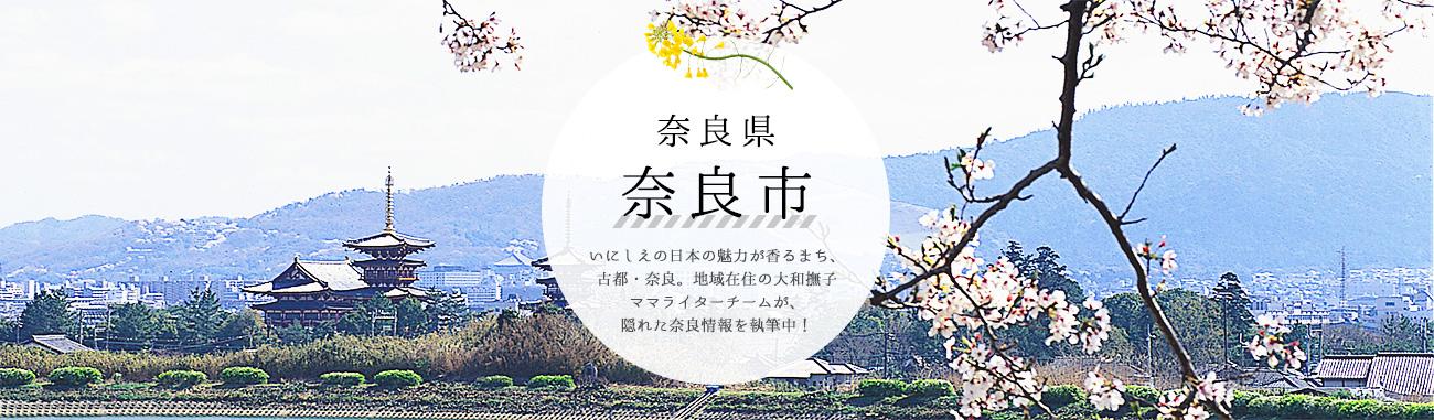 奈良県奈良市 いにしえの日本の魅力が香るまち、古都・奈良。地域在住の大和撫子ママライターチームが、隠れた奈良情報を執筆中!