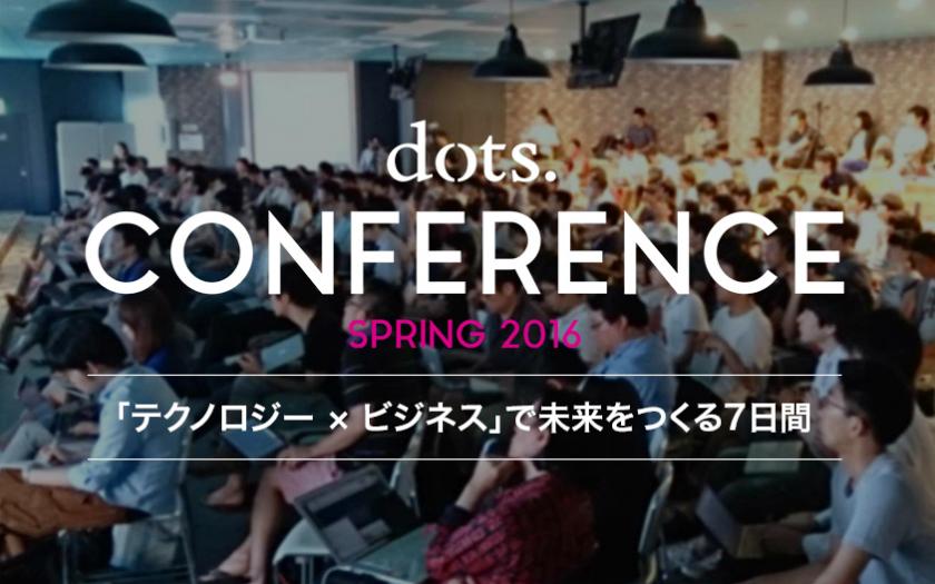 dots. CONFERENCE SPRING 2016 | 『テクノロジー × ビジネス』で未来をつくる7日間(後編)