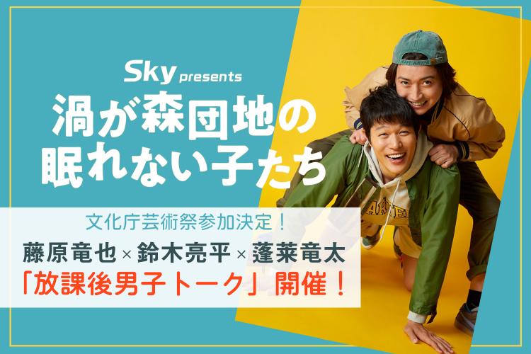 【終了しました】Sky presents『渦が森団地の眠れない子たち』文化庁芸術祭参加決定!「放課後男子トーク」 開催!!