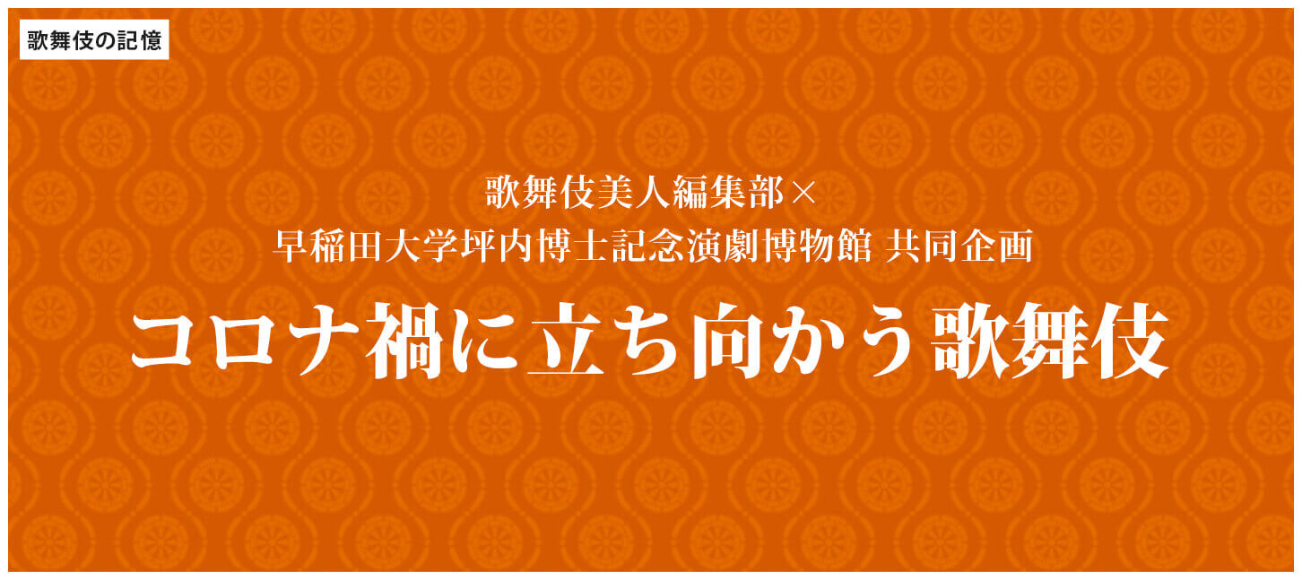 【歌舞伎美人編集部×早稲田大学坪内博士記念演劇博物館 共同企画】 「コロナ禍に立ち向かう歌舞伎」